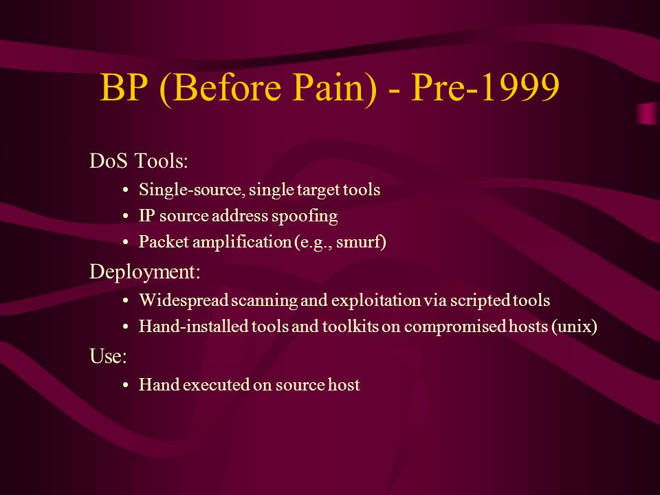 BP (Before Pain) - Pre-1999 DoS Tools: Single-source, single target tools IP source address spoofing Packet amplification (e.g., smurf) Deployment: Wi