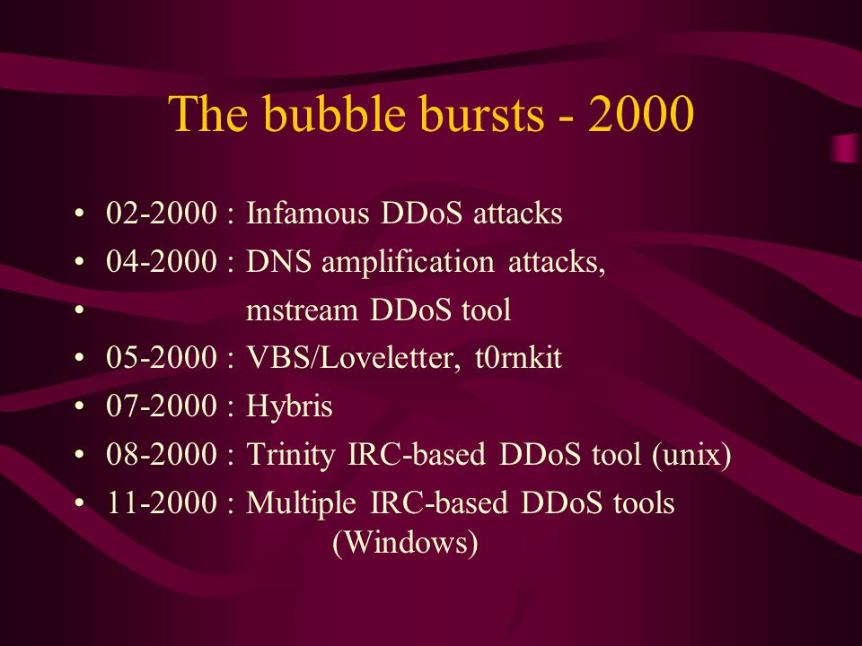 The bubble bursts : Infamous DDoS attacks : DNS amplification attacks, mstream DDoS tool : VBS/Loveletter, t0rnkit : Hybris : Trinity IRC-based DDoS tool (unix) :Multiple IRC-based DDoS tools (Windows)