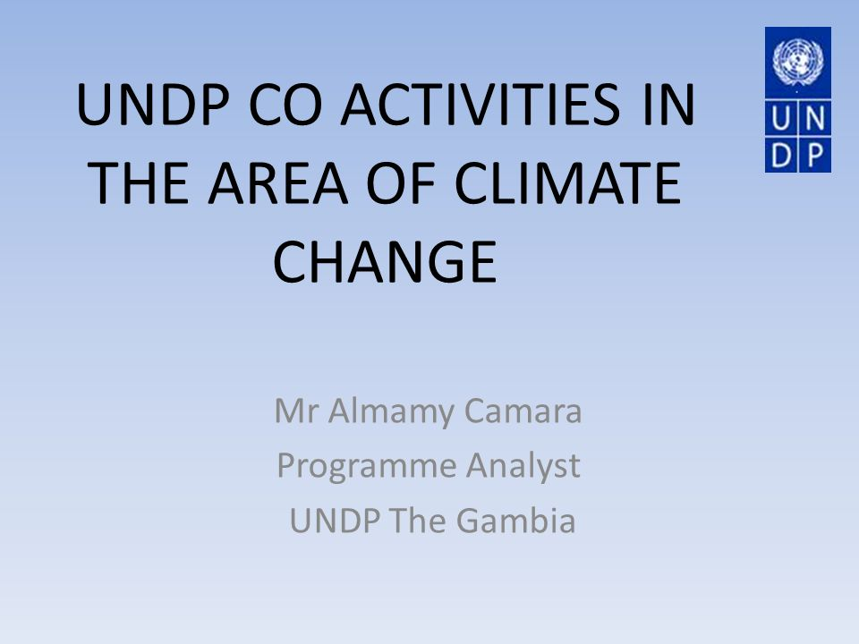 UNDP CO ACTIVITIES IN THE AREA OF CLIMATE CHANGE Mr Almamy Camara Programme Analyst UNDP The Gambia
