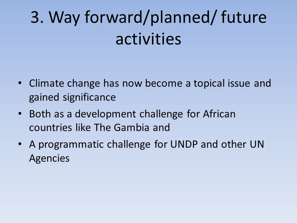 3. Way forward/planned/ future activities Climate change has now become a topical issue and gained significance Both as a development challenge for Af
