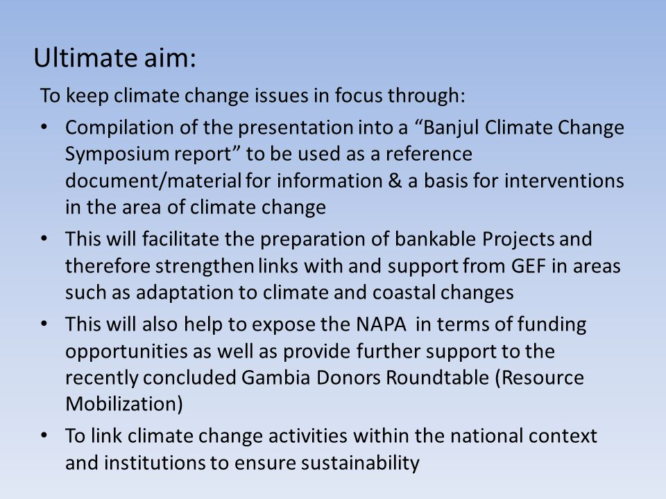 Ultimate aim: To keep climate change issues in focus through: Compilation of the presentation into a Banjul Climate Change Symposium report to be used as a reference document/material for information & a basis for interventions in the area of climate change This will facilitate the preparation of bankable Projects and therefore strengthen links with and support from GEF in areas such as adaptation to climate and coastal changes This will also help to expose the NAPA in terms of funding opportunities as well as provide further support to the recently concluded Gambia Donors Roundtable (Resource Mobilization) To link climate change activities within the national context and institutions to ensure sustainability