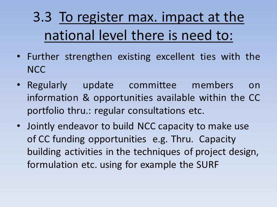 3.3 To register max. impact at the national level there is need to: Further strengthen existing excellent ties with the NCC Regularly update committee