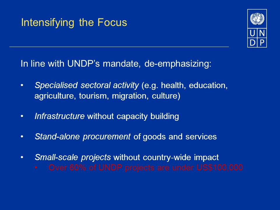 Intensifying the Focus In line with UNDPs mandate, de-emphasizing: Specialised sectoral activity (e.g.