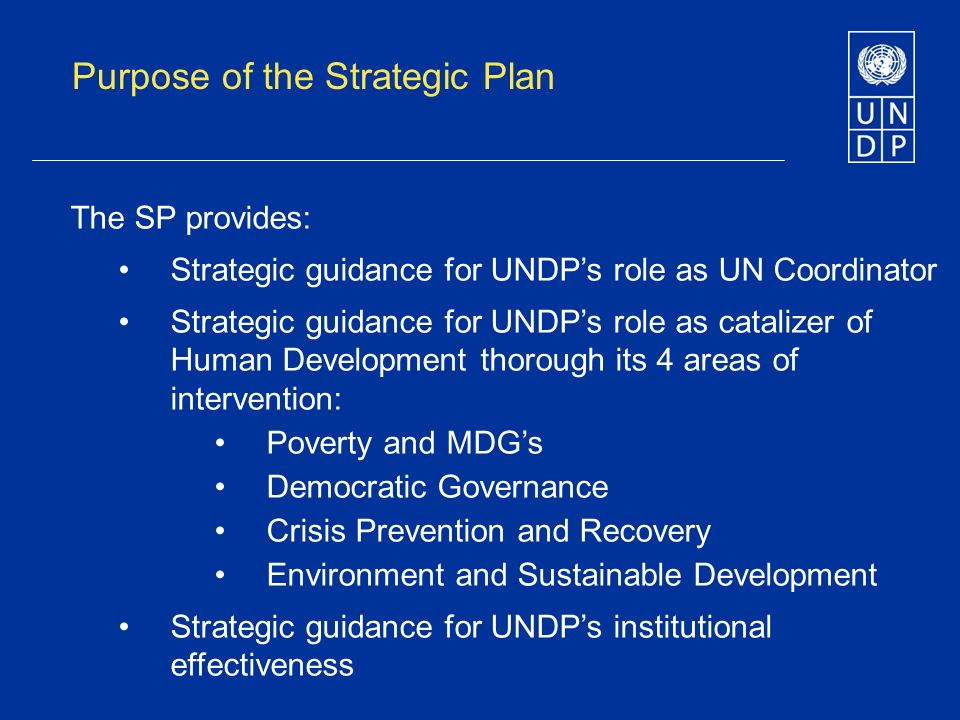 Purpose of the Strategic Plan The SP provides: Strategic guidance for UNDPs role as UN Coordinator Strategic guidance for UNDPs role as catalizer of Human Development thorough its 4 areas of intervention: Poverty and MDGs Democratic Governance Crisis Prevention and Recovery Environment and Sustainable Development Strategic guidance for UNDPs institutional effectiveness