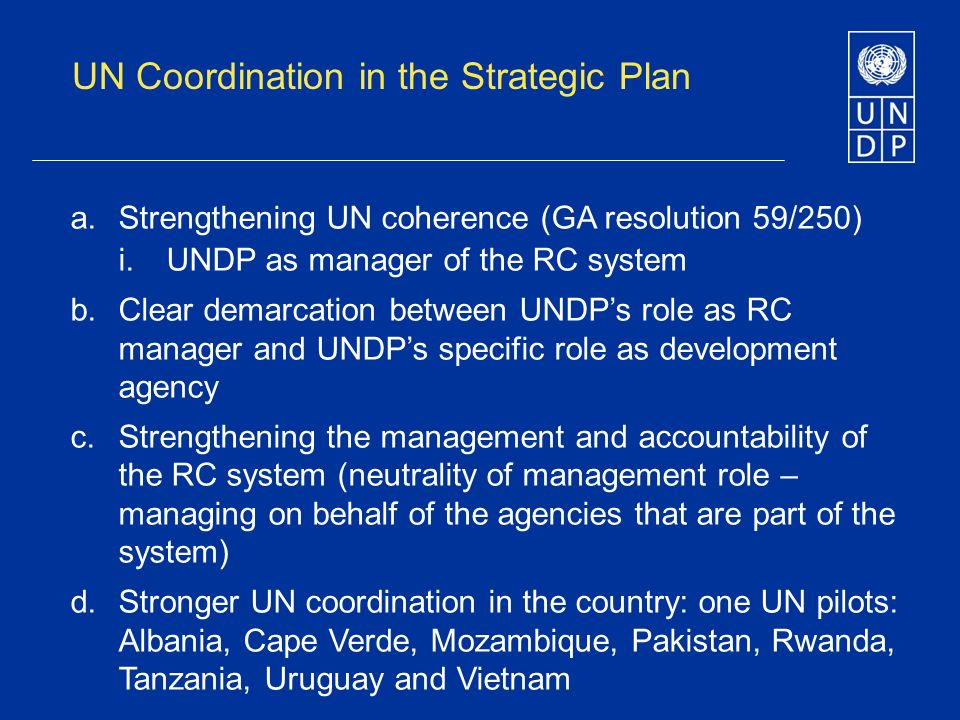 UN Coordination in the Strategic Plan a.Strengthening UN coherence (GA resolution 59/250) i.UNDP as manager of the RC system b.Clear demarcation between UNDPs role as RC manager and UNDPs specific role as development agency c.Strengthening the management and accountability of the RC system (neutrality of management role – managing on behalf of the agencies that are part of the system) d.Stronger UN coordination in the country: one UN pilots: Albania, Cape Verde, Mozambique, Pakistan, Rwanda, Tanzania, Uruguay and Vietnam
