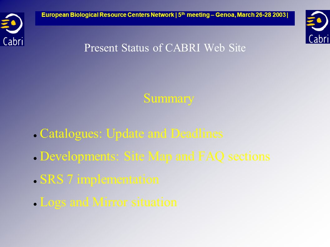Present Status of CABRI Web Site Summary Catalogues: Update and Deadlines Developments: Site Map and FAQ sections SRS 7 implementation Logs and Mirror situation European Biological Resource Centers Network | 5 th meeting – Genoa, March 26-28 2003 |