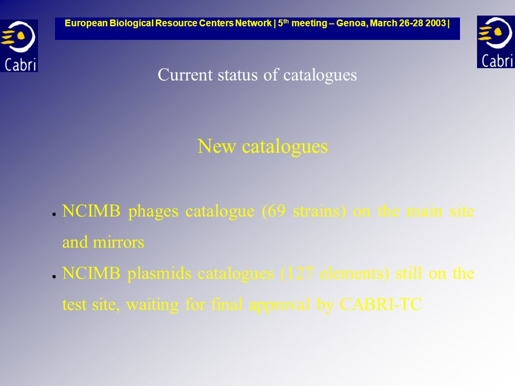 Current status of catalogues New catalogues NCIMB phages catalogue (69 strains) on the main site and mirrors NCIMB plasmids catalogues (127 elements) still on the test site, waiting for final approval by CABRI-TC European Biological Resource Centers Network | 5 th meeting – Genoa, March 26-28 2003 |