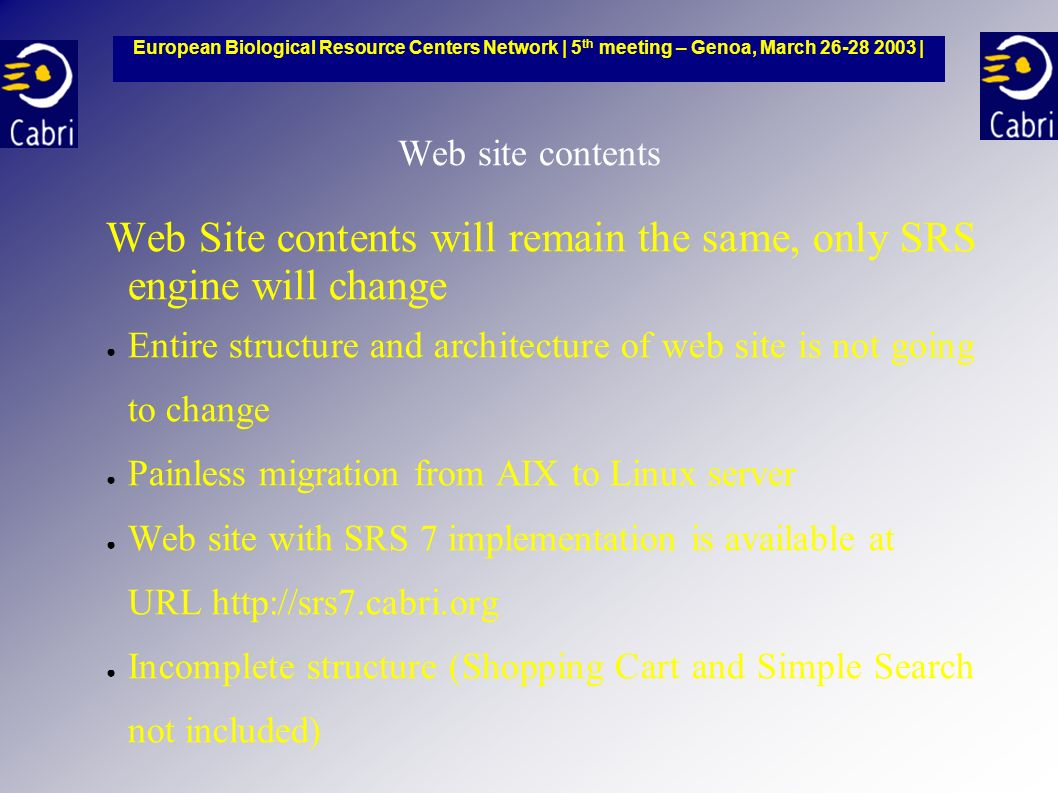 Web site contents Web Site contents will remain the same, only SRS engine will change Entire structure and architecture of web site is not going to change Painless migration from AIX to Linux server Web site with SRS 7 implementation is available at URL http://srs7.cabri.org Incomplete structure (Shopping Cart and Simple Search not included) European Biological Resource Centers Network | 5 th meeting – Genoa, March 26-28 2003 |