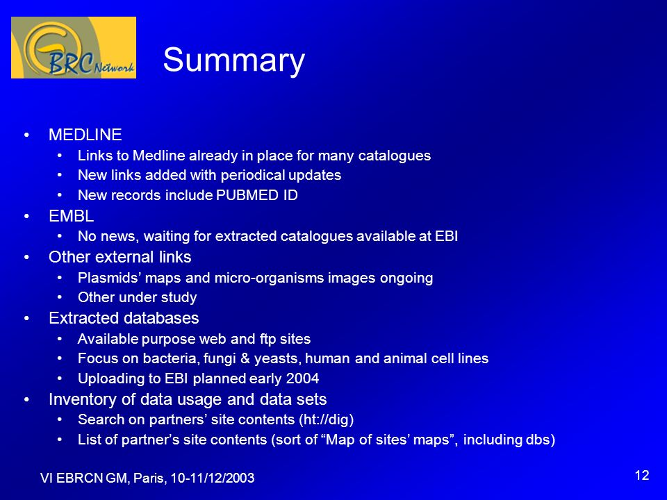 VI EBRCN GM, Paris, 10-11/12/2003 12 Summary MEDLINE Links to Medline already in place for many catalogues New links added with periodical updates New records include PUBMED ID EMBL No news, waiting for extracted catalogues available at EBI Other external links Plasmids maps and micro-organisms images ongoing Other under study Extracted databases Available purpose web and ftp sites Focus on bacteria, fungi & yeasts, human and animal cell lines Uploading to EBI planned early 2004 Inventory of data usage and data sets Search on partners site contents (ht://dig) List of partners site contents (sort of Map of sites maps, including dbs)