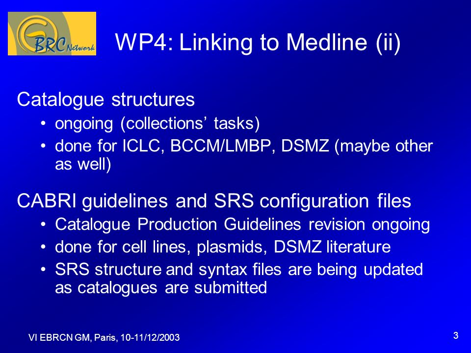 VI EBRCN GM, Paris, 10-11/12/2003 3 WP4: Linking to Medline (ii) Catalogue structures ongoing (collections tasks) done for ICLC, BCCM/LMBP, DSMZ (maybe other as well) CABRI guidelines and SRS configuration files Catalogue Production Guidelines revision ongoing done for cell lines, plasmids, DSMZ literature SRS structure and syntax files are being updated as catalogues are submitted