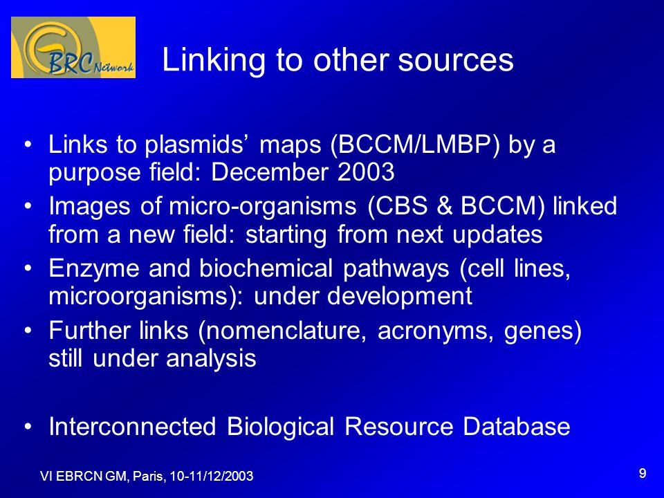 VI EBRCN GM, Paris, 10-11/12/2003 9 Linking to other sources Links to plasmids maps (BCCM/LMBP) by a purpose field: December 2003 Images of micro-organisms (CBS & BCCM) linked from a new field: starting from next updates Enzyme and biochemical pathways (cell lines, microorganisms): under development Further links (nomenclature, acronyms, genes) still under analysis Interconnected Biological Resource Database
