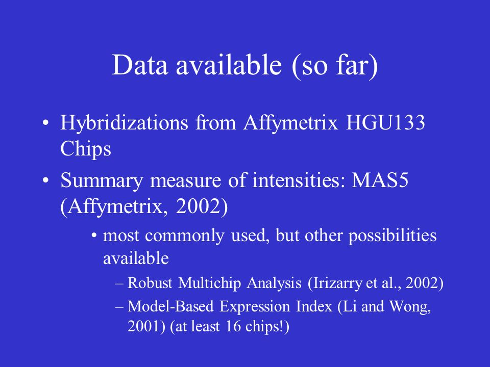 Data available (so far) Hybridizations from Affymetrix HGU133 Chips Summary measure of intensities: MAS5 (Affymetrix, 2002) most commonly used, but other possibilities available –Robust Multichip Analysis (Irizarry et al., 2002) –Model-Based Expression Index (Li and Wong, 2001) (at least 16 chips!)