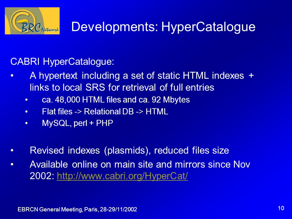 EBRCN General Meeting, Paris, 28-29/11/2002 10 Developments: HyperCatalogue CABRI HyperCatalogue: A hypertext including a set of static HTML indexes + links to local SRS for retrieval of full entries ca.