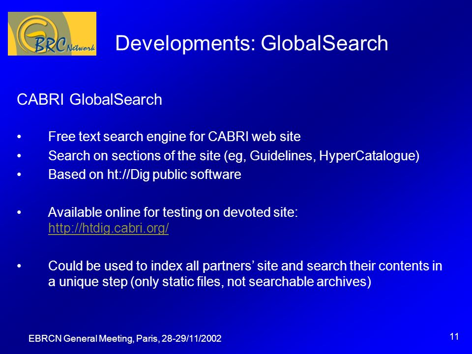 EBRCN General Meeting, Paris, 28-29/11/2002 11 Developments: GlobalSearch CABRI GlobalSearch Free text search engine for CABRI web site Search on sections of the site (eg, Guidelines, HyperCatalogue) Based on ht://Dig public software Available online for testing on devoted site: http://htdig.cabri.org/ http://htdig.cabri.org/ Could be used to index all partners site and search their contents in a unique step (only static files, not searchable archives)