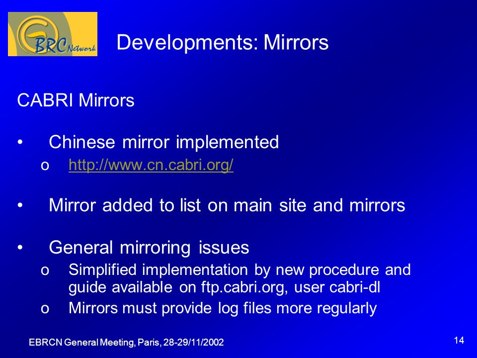 EBRCN General Meeting, Paris, 28-29/11/2002 14 Developments: Mirrors CABRI Mirrors Chinese mirror implemented ohttp://www.cn.cabri.org/http://www.cn.cabri.org/ Mirror added to list on main site and mirrors General mirroring issues oSimplified implementation by new procedure and guide available on ftp.cabri.org, user cabri-dl oMirrors must provide log files more regularly