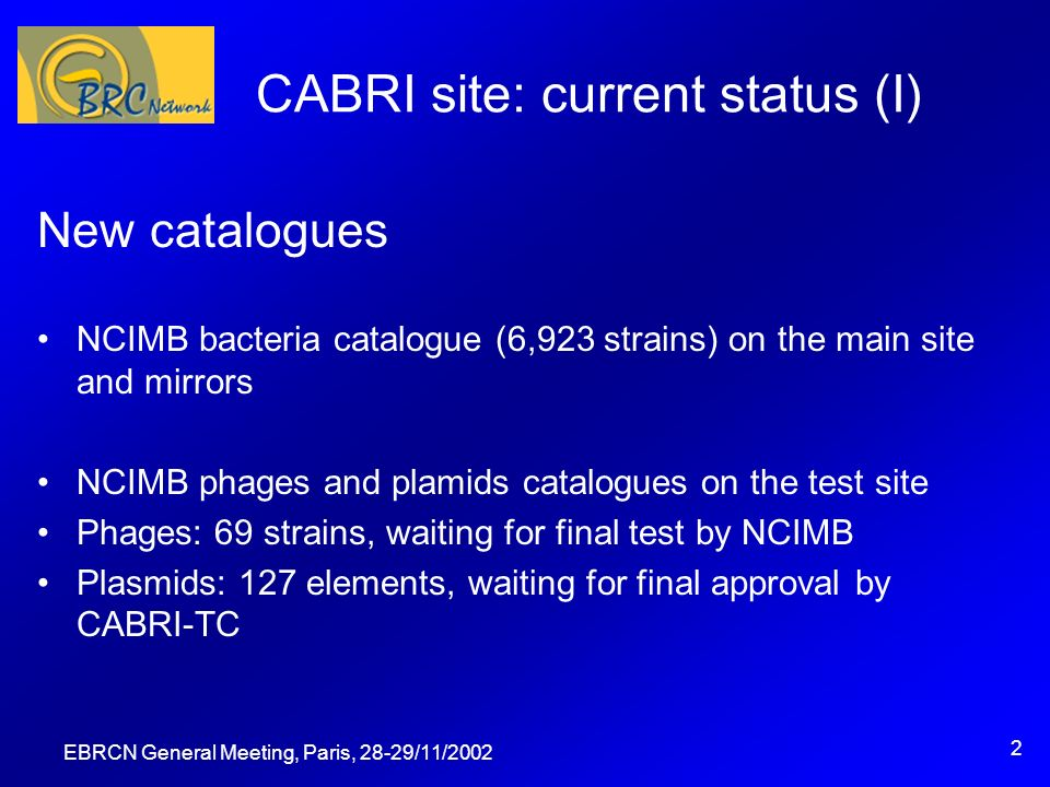 EBRCN General Meeting, Paris, 28-29/11/2002 2 CABRI site: current status (I) New catalogues NCIMB bacteria catalogue (6,923 strains) on the main site and mirrors NCIMB phages and plamids catalogues on the test site Phages: 69 strains, waiting for final test by NCIMB Plasmids: 127 elements, waiting for final approval by CABRI-TC