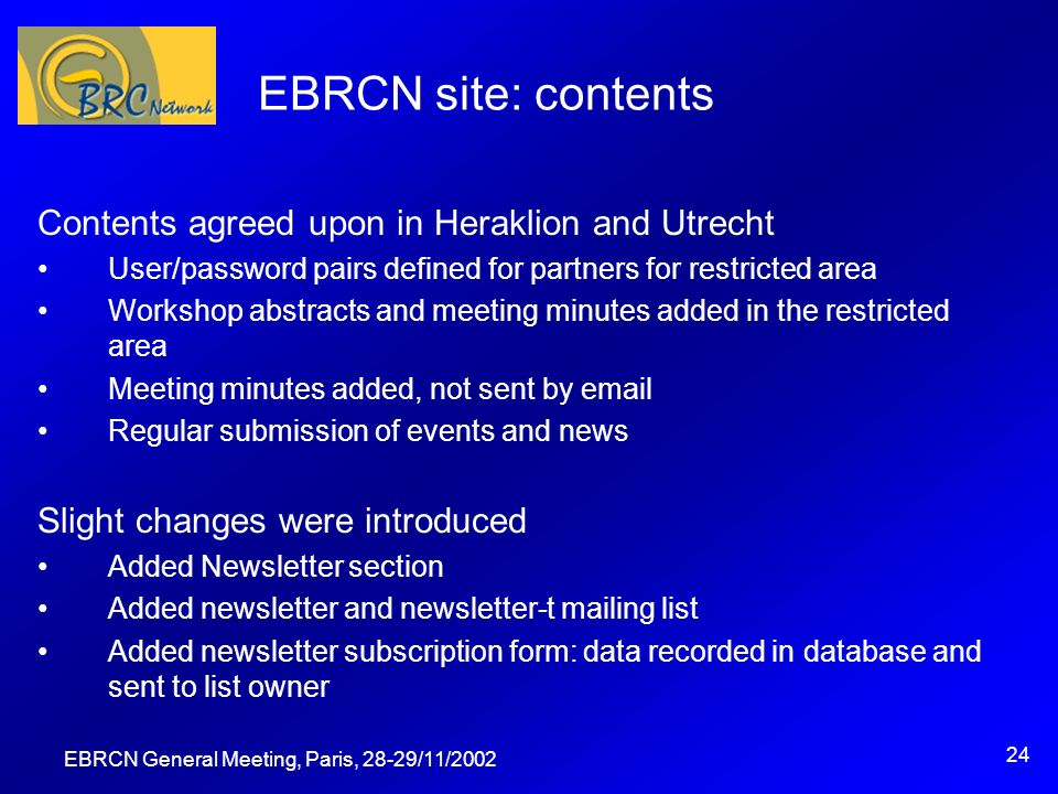 EBRCN General Meeting, Paris, 28-29/11/2002 24 EBRCN site: contents Contents agreed upon in Heraklion and Utrecht User/password pairs defined for partners for restricted area Workshop abstracts and meeting minutes added in the restricted area Meeting minutes added, not sent by email Regular submission of events and news Slight changes were introduced Added Newsletter section Added newsletter and newsletter-t mailing list Added newsletter subscription form: data recorded in database and sent to list owner