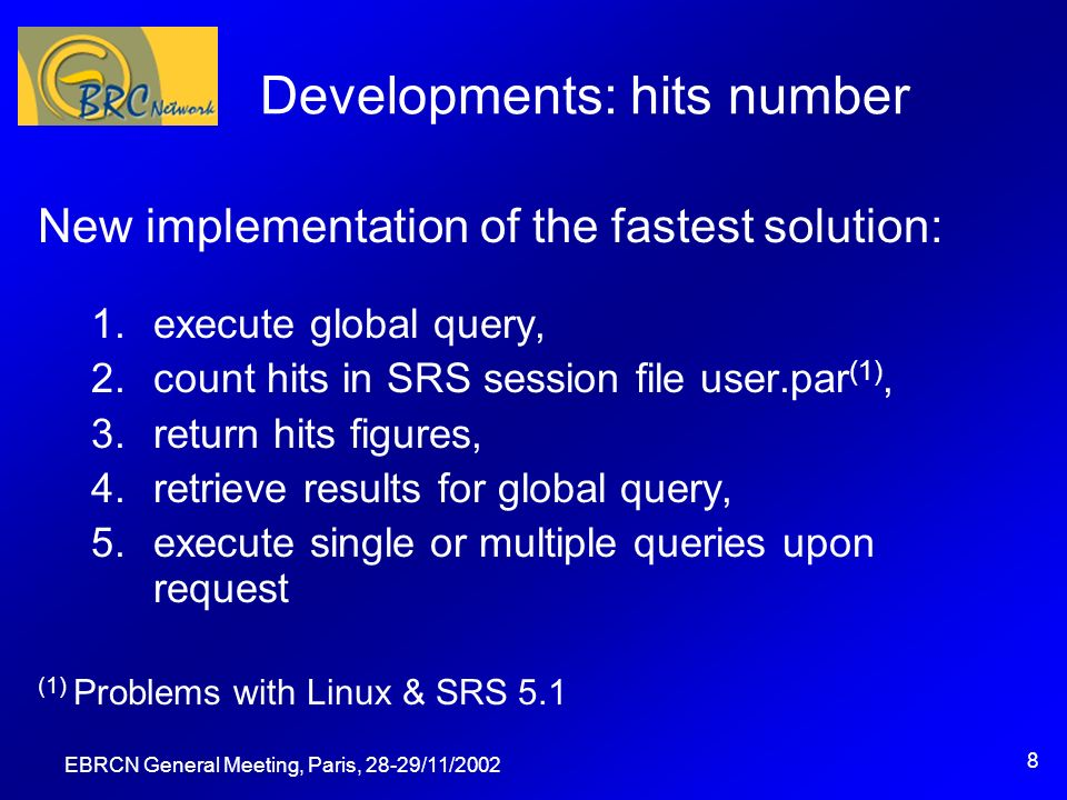 EBRCN General Meeting, Paris, 28-29/11/2002 8 Developments: hits number New implementation of the fastest solution: 1.execute global query, 2.count hits in SRS session file user.par (1), 3.return hits figures, 4.retrieve results for global query, 5.execute single or multiple queries upon request (1) Problems with Linux & SRS 5.1