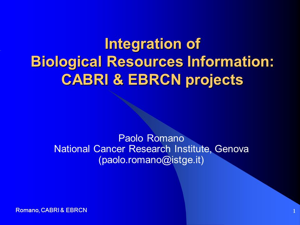 Romano, CABRI & EBRCN 1 Integration of Biological Resources Information: CABRI & EBRCN projects Paolo Romano National Cancer Research Institute, Genova