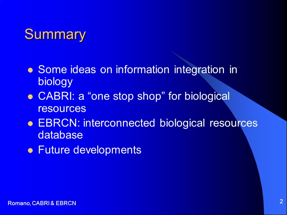 Romano, CABRI & EBRCN 2 Summary Some ideas on information integration in biology CABRI: a one stop shop for biological resources EBRCN: interconnected biological resources database Future developments