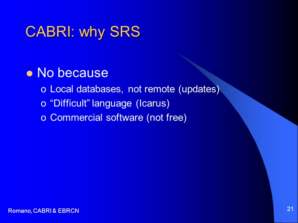 Romano, CABRI & EBRCN 21 CABRI: why SRS No because oLocal databases, not remote (updates) oDifficult language (Icarus) oCommercial software (not free)