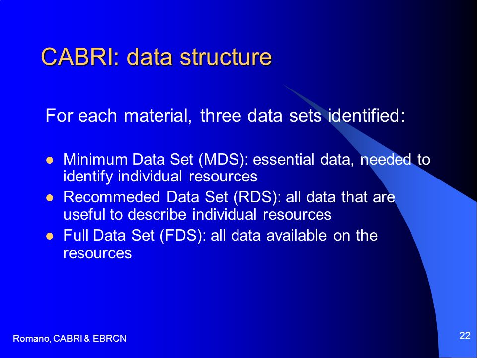 Romano, CABRI & EBRCN 22 CABRI: data structure For each material, three data sets identified: Minimum Data Set (MDS): essential data, needed to identify individual resources Recommeded Data Set (RDS): all data that are useful to describe individual resources Full Data Set (FDS): all data available on the resources
