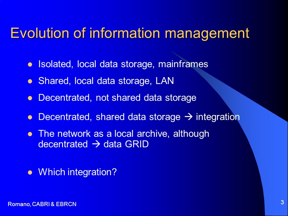 Romano, CABRI & EBRCN 3 Evolution of information management Isolated, local data storage, mainframes Shared, local data storage, LAN Decentrated, not shared data storage The network as a local archive, although decentrated data GRID Which integration.