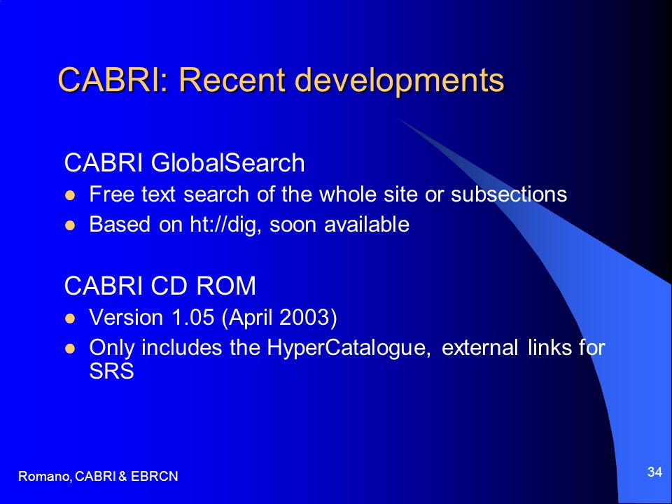 Romano, CABRI & EBRCN 34 CABRI: Recent developments CABRI GlobalSearch Free text search of the whole site or subsections Based on ht://dig, soon available CABRI CD ROM Version 1.05 (April 2003) Only includes the HyperCatalogue, external links for SRS