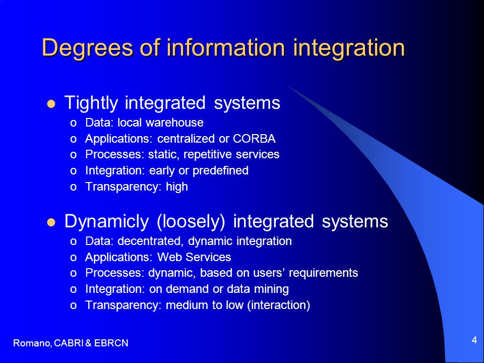 Romano, CABRI & EBRCN 4 Degrees of information integration Tightly integrated systems oData: local warehouse oApplications: centralized or CORBA oProcesses: static, repetitive services oIntegration: early or predefined oTransparency: high Dynamicly (loosely) integrated systems oData: decentrated, dynamic integration oApplications: Web Services oProcesses: dynamic, based on users requirements oIntegration: on demand or data mining oTransparency: medium to low (interaction)