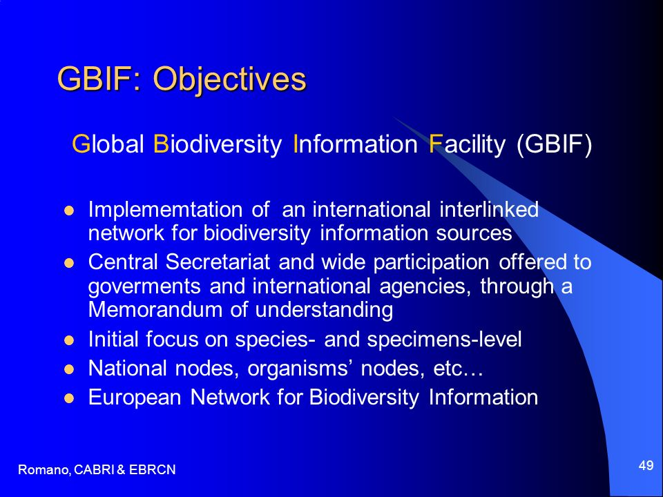 Romano, CABRI & EBRCN 49 GBIF: Objectives Global Biodiversity Information Facility (GBIF) Implememtation of an international interlinked network for biodiversity information sources Central Secretariat and wide participation offered to goverments and international agencies, through a Memorandum of understanding Initial focus on species- and specimens-level National nodes, organisms nodes, etc… European Network for Biodiversity Information
