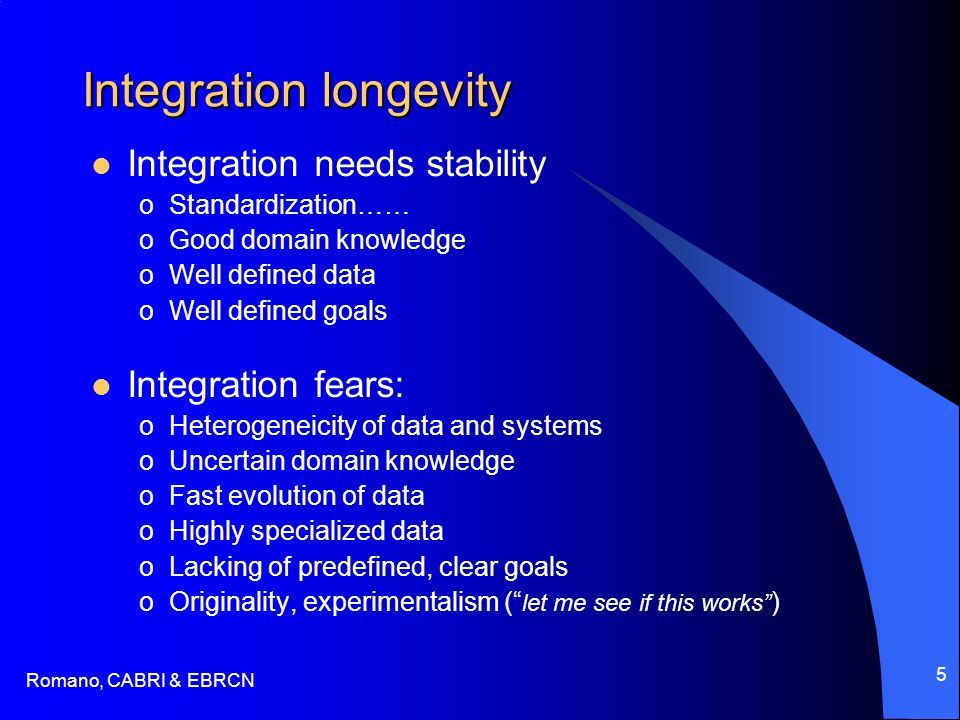 Romano, CABRI & EBRCN 5 Integration longevity Integration needs stability oStandardization…… oGood domain knowledge oWell defined data oWell defined goals Integration fears: oHeterogeneicity of data and systems oUncertain domain knowledge oFast evolution of data oHighly specialized data oLacking of predefined, clear goals oOriginality, experimentalism ( let me see if this works )