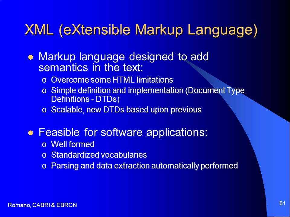 Romano, CABRI & EBRCN 51 XML (eXtensible Markup Language) Markup language designed to add semantics in the text: oOvercome some HTML limitations oSimple definition and implementation (Document Type Definitions - DTDs) oScalable, new DTDs based upon previous Feasible for software applications: oWell formed oStandardized vocabularies oParsing and data extraction automatically performed