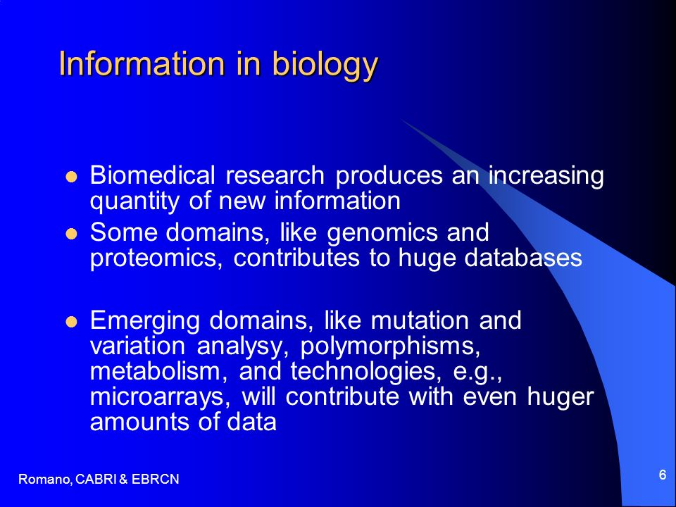 Romano, CABRI & EBRCN 6 Information in biology Biomedical research produces an increasing quantity of new information Some domains, like genomics and proteomics, contributes to huge databases Emerging domains, like mutation and variation analysy, polymorphisms, metabolism, and technologies, e.g., microarrays, will contribute with even huger amounts of data