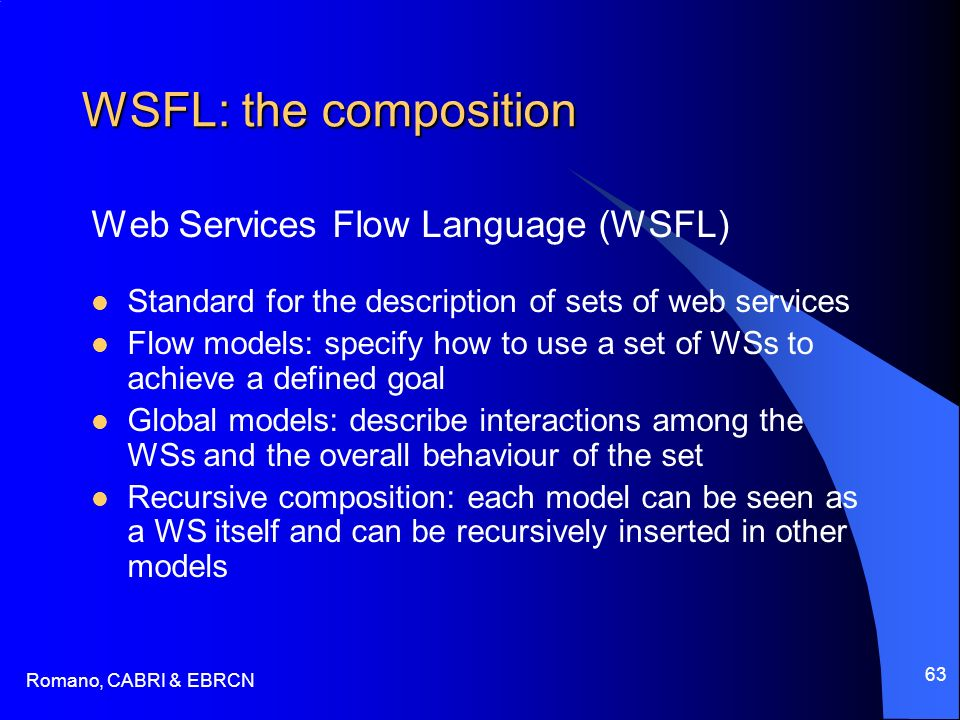 Romano, CABRI & EBRCN 63 WSFL: the composition Web Services Flow Language (WSFL) Standard for the description of sets of web services Flow models: specify how to use a set of WSs to achieve a defined goal Global models: describe interactions among the WSs and the overall behaviour of the set Recursive composition: each model can be seen as a WS itself and can be recursively inserted in other models