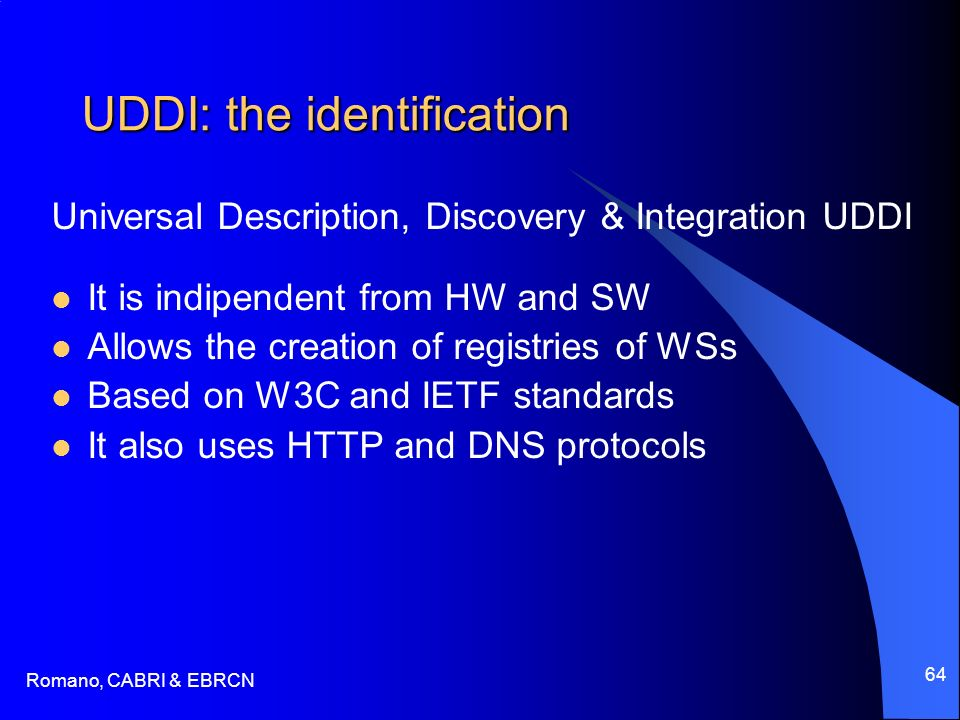 Romano, CABRI & EBRCN 64 UDDI: the identification Universal Description, Discovery & Integration UDDI It is indipendent from HW and SW Allows the creation of registries of WSs Based on W3C and IETF standards It also uses HTTP and DNS protocols