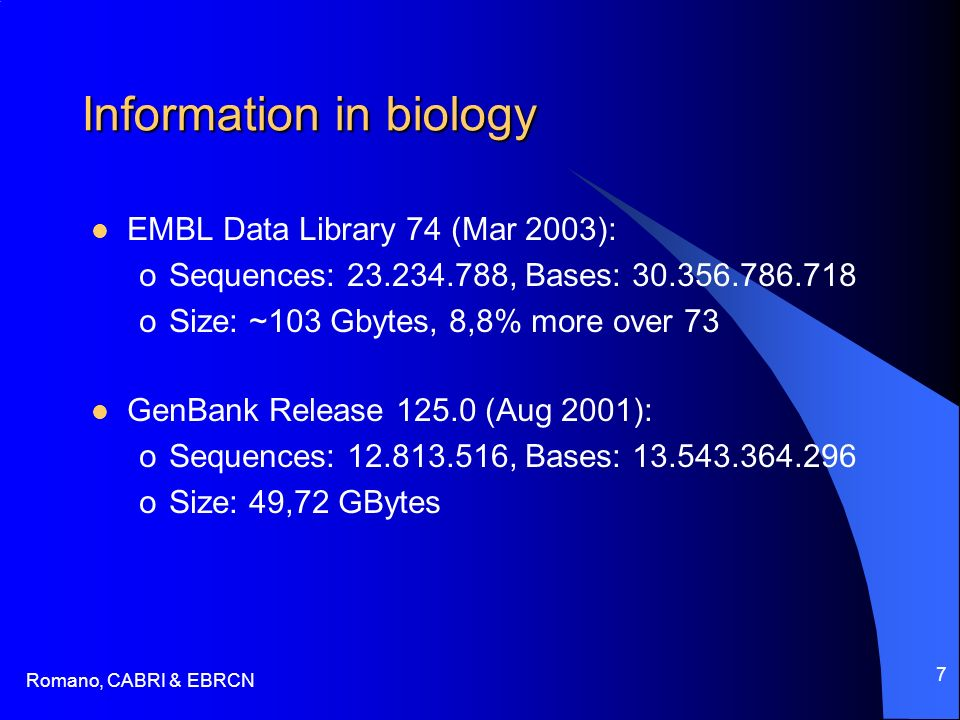 Romano, CABRI & EBRCN 7 Information in biology EMBL Data Library 74 (Mar 2003): oSequences: , Bases: oSize: ~103 Gbytes, 8,8% more over 73 GenBank Release (Aug 2001): oSequences: , Bases: oSize: 49,72 GBytes