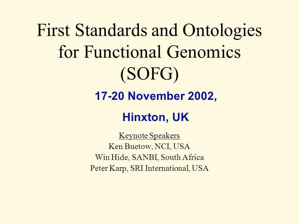 First Standards and Ontologies for Functional Genomics (SOFG) Keynote Speakers Ken Buetow, NCI, USA Win Hide, SANBI, South Africa Peter Karp, SRI International, USA 17-20 November 2002, Hinxton, UK