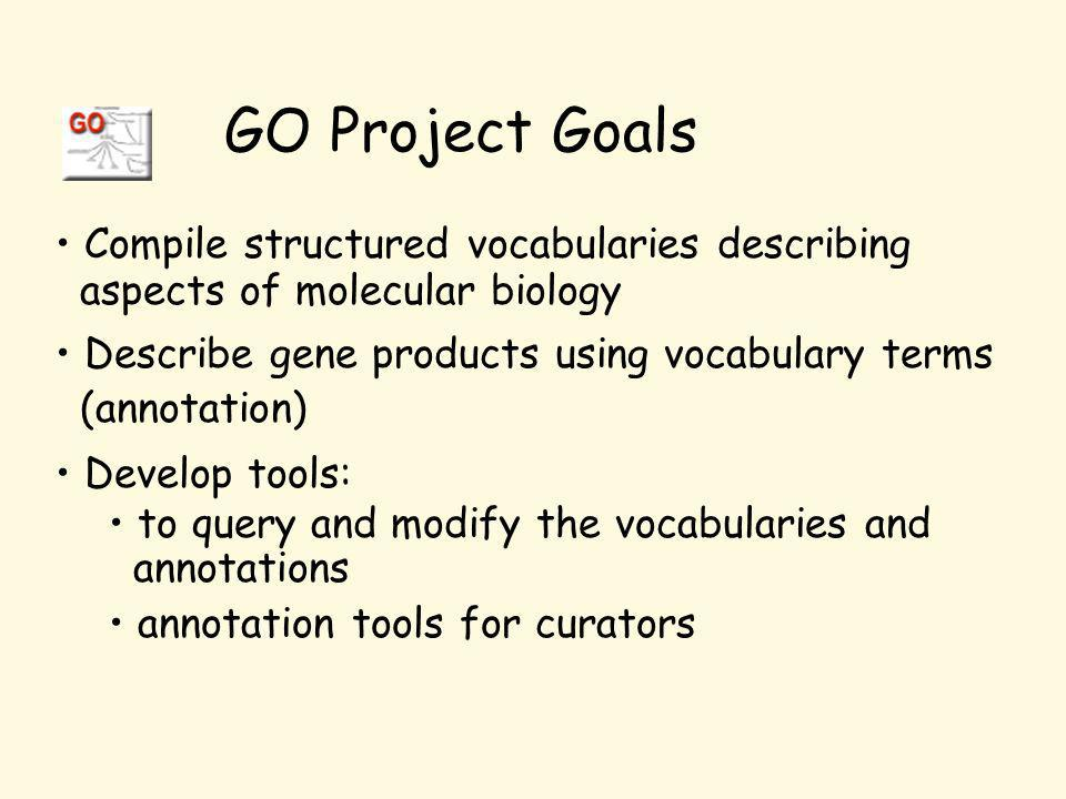 Compile structured vocabularies describing aspects of molecular biology Describe gene products using vocabulary terms (annotation) Develop tools: to query and modify the vocabularies and annotations annotation tools for curators GO Project Goals