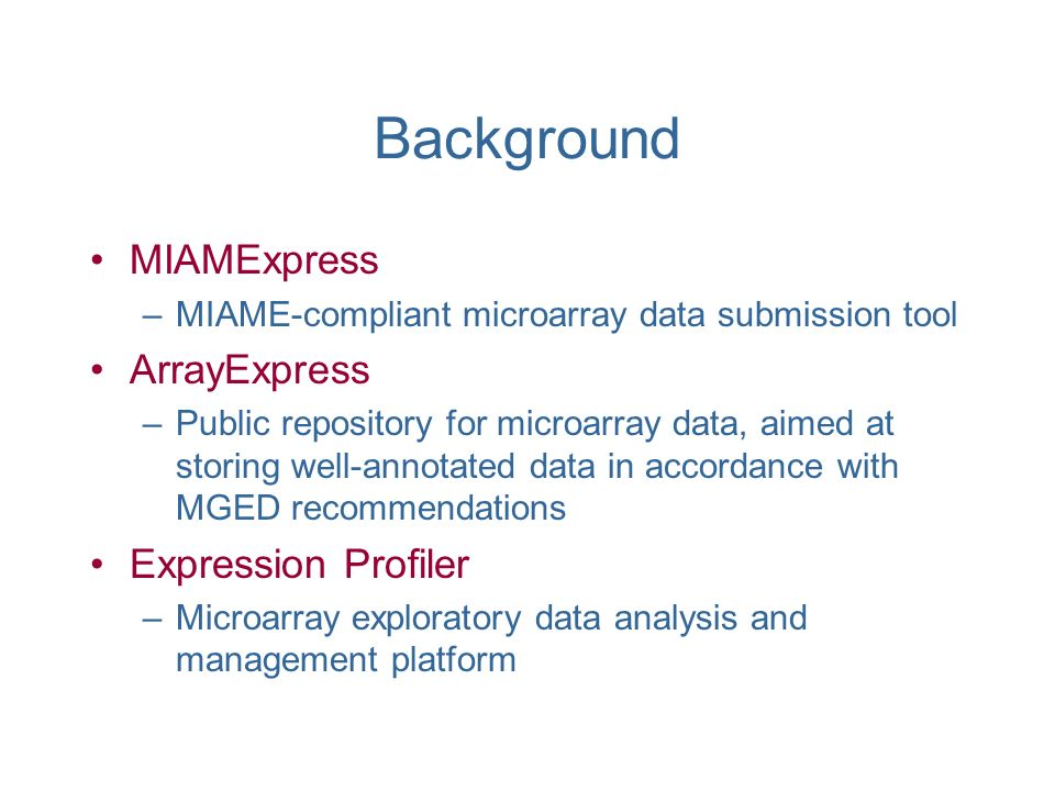MIAMExpress –MIAME-compliant microarray data submission tool ArrayExpress –Public repository for microarray data, aimed at storing well-annotated data in accordance with MGED recommendations Expression Profiler –Microarray exploratory data analysis and management platform Background