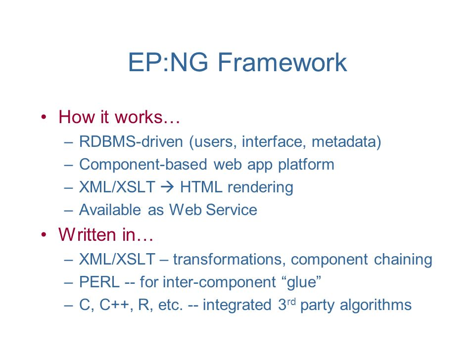 EP:NG Framework How it works… –RDBMS-driven (users, interface, metadata) –Component-based web app platform –XML/XSLT HTML rendering –Available as Web Service Written in… –XML/XSLT – transformations, component chaining –PERL -- for inter-component glue –C, C++, R, etc.