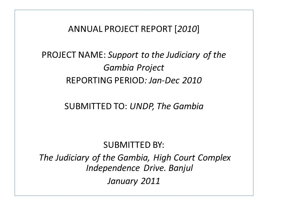 ANNUAL PROJECT REPORT [2010] PROJECT NAME: Support to the Judiciary of the Gambia Project REPORTING PERIOD: Jan-Dec 2010 SUBMITTED TO: UNDP, The Gambia SUBMITTED BY: The Judiciary of the Gambia, High Court Complex Independence Drive.