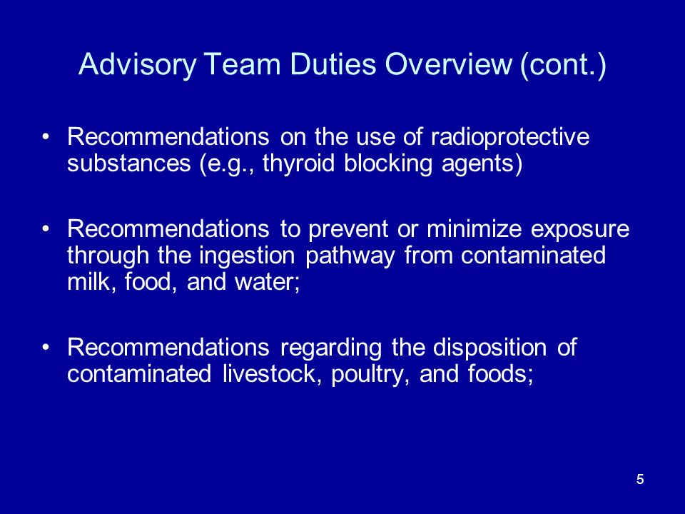 5 Advisory Team Duties Overview (cont.) Recommendations on the use of radioprotective substances (e.g., thyroid blocking agents) Recommendations to prevent or minimize exposure through the ingestion pathway from contaminated milk, food, and water; Recommendations regarding the disposition of contaminated livestock, poultry, and foods;