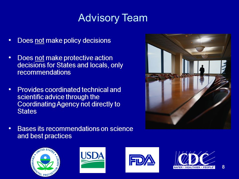 8 Advisory Team Does not make policy decisions Does not make protective action decisions for States and locals, only recommendations Provides coordinated technical and scientific advice through the Coordinating Agency not directly to States Bases its recommendations on science and best practices