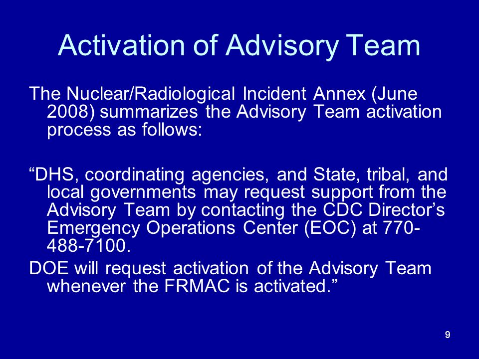 9 Activation of Advisory Team The Nuclear/Radiological Incident Annex (June 2008) summarizes the Advisory Team activation process as follows: DHS, coordinating agencies, and State, tribal, and local governments may request support from the Advisory Team by contacting the CDC Directors Emergency Operations Center (EOC) at 770- 488-7100.