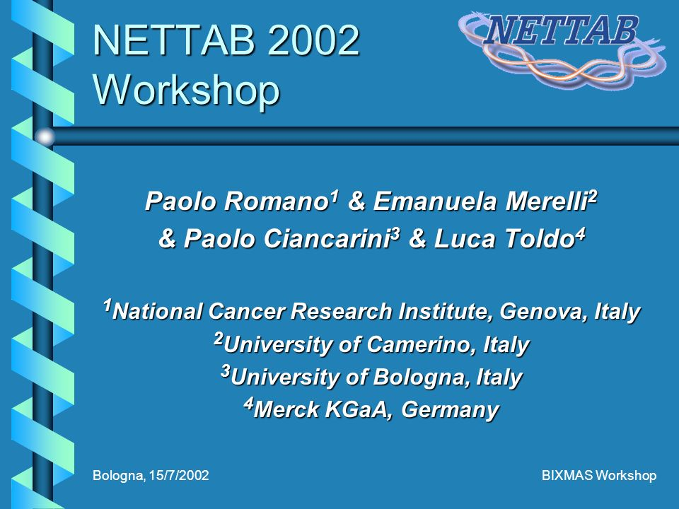 Bologna, 15/7/2002BIXMAS Workshop NETTAB 2002 Workshop Paolo Romano 1 & Emanuela Merelli 2 & Paolo Ciancarini 3 & Luca Toldo 4 1 National Cancer Research Institute, Genova, Italy 2 University of Camerino, Italy 3 University of Bologna, Italy 4 Merck KGaA, Germany