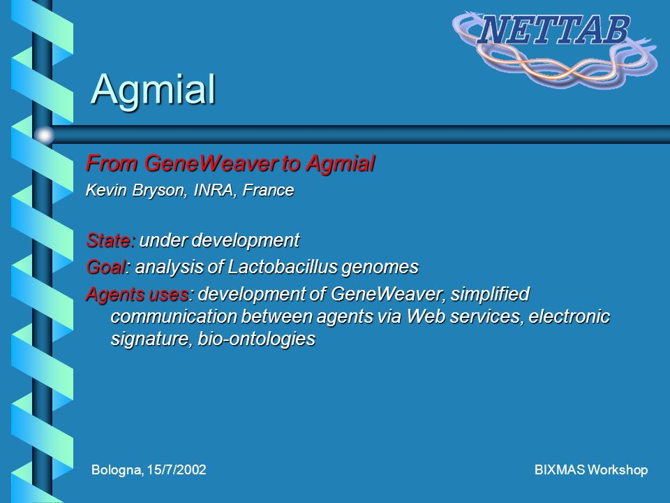 Bologna, 15/7/2002BIXMAS Workshop Agmial From GeneWeaver to Agmial Kevin Bryson, INRA, France State: under development Goal: analysis of Lactobacillus genomes Agents uses: development of GeneWeaver, simplified communication between agents via Web services, electronic signature, bio-ontologies