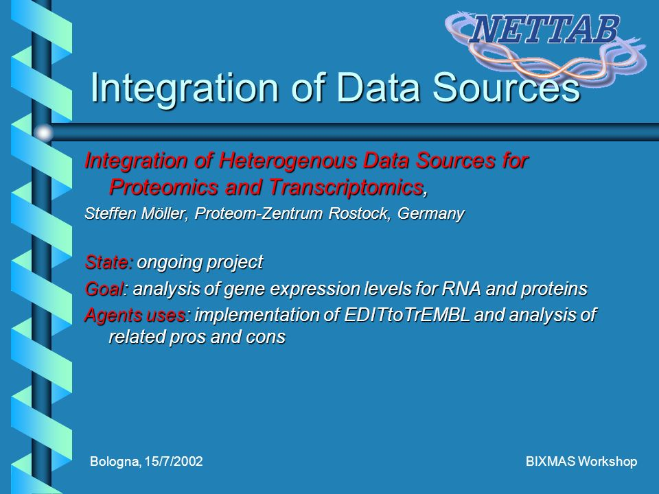Bologna, 15/7/2002BIXMAS Workshop Integration of Data Sources Integration of Heterogenous Data Sources for Proteomics and Transcriptomics, Steffen Möller, Proteom-Zentrum Rostock, Germany State: ongoing project Goal: analysis of gene expression levels for RNA and proteins Agents uses: implementation of EDITtoTrEMBL and analysis of related pros and cons