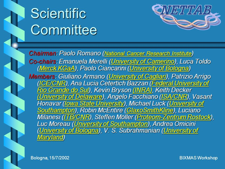 Bologna, 15/7/2002BIXMAS Workshop Scientific Committee Chairman: Paolo Romano ( National Cancer Research Institute ) National Cancer Research Institute National Cancer Research Institute Co-chairs: Emanuela Merelli (University of Camerino), Luca Toldo (Merck KGaA), Paolo Ciancarini (University of Bologna) University of CamerinoMerck KGaAUniversity of BolognaUniversity of CamerinoMerck KGaAUniversity of Bologna Members: Giuliano Armano (University of Cagliari), Patrizio Arrigo (ICE/CNR), Ana Lucia Cetertich Bazzan (Federal University of Rio Grande do Sul), Kevin Bryson (INRA), Keith Decker (University of Delaware), Angelo Facchiano (ISA/CNR), Vasant Honavar (Iowa State University), Michael Luck (University of Southampton), Robin McEntire (GlaxoSmithKline), Luciano Milanesi (ITB/CNR), Steffen Möller (Proteom-Zentrum Rostock), Luc Moreau (University of Southampton), Andrea Omicini (University of Bologna), V.