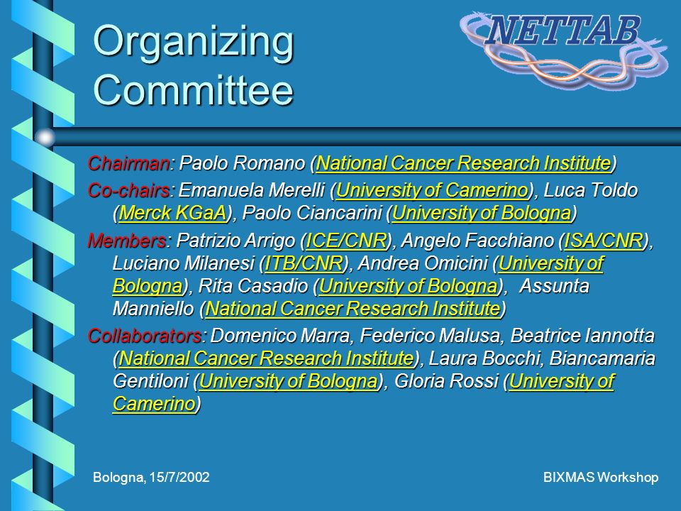 Bologna, 15/7/2002BIXMAS Workshop Organizing Committee Chairman: Paolo Romano (National Cancer Research Institute) National Cancer Research InstituteNational Cancer Research Institute Co-chairs: Emanuela Merelli (University of Camerino), Luca Toldo (Merck KGaA), Paolo Ciancarini (University of Bologna) University of CamerinoMerck KGaAUniversity of BolognaUniversity of CamerinoMerck KGaAUniversity of Bologna Members: Patrizio Arrigo (ICE/CNR), Angelo Facchiano (ISA/CNR), Luciano Milanesi (ITB/CNR), Andrea Omicini (University of Bologna), Rita Casadio (University of Bologna), Assunta Manniello (National Cancer Research Institute) ICE/CNRISA/CNRITB/CNRUniversity of BolognaUniversity of BolognaNational Cancer Research InstituteICE/CNRISA/CNRITB/CNRUniversity of BolognaUniversity of BolognaNational Cancer Research Institute Collaborators: Domenico Marra, Federico Malusa, Beatrice Iannotta (National Cancer Research Institute), Laura Bocchi, Biancamaria Gentiloni (University of Bologna), Gloria Rossi (University of Camerino) National Cancer Research InstituteUniversity of BolognaUniversity of CamerinoNational Cancer Research InstituteUniversity of BolognaUniversity of Camerino