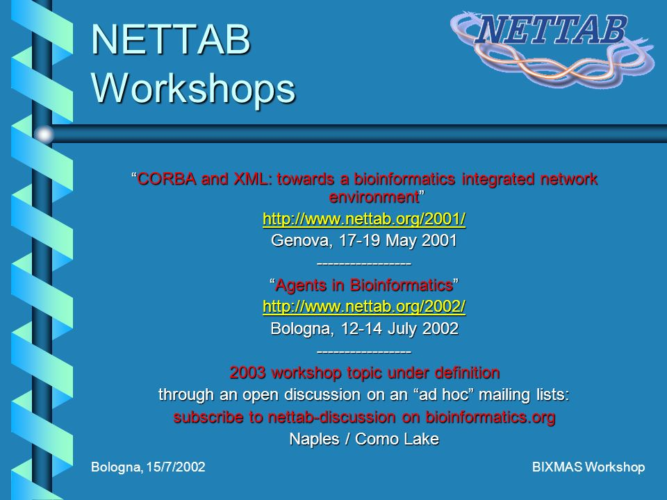 Bologna, 15/7/2002BIXMAS Workshop NETTAB Workshops CORBA and XML: towards a bioinformatics integrated network environmentCORBA and XML: towards a bioinformatics integrated network environment http://www.nettab.org/2001/ Genova, 17-19 May 2001 ----------------- Agents in BioinformaticsAgents in Bioinformatics http://www.nettab.org/2002/ Bologna, 12-14 July 2002 ----------------- 2003 workshop topic under definition through an open discussion on an ad hoc mailing lists: subscribe to nettab-discussion on bioinformatics.org Naples / Como Lake